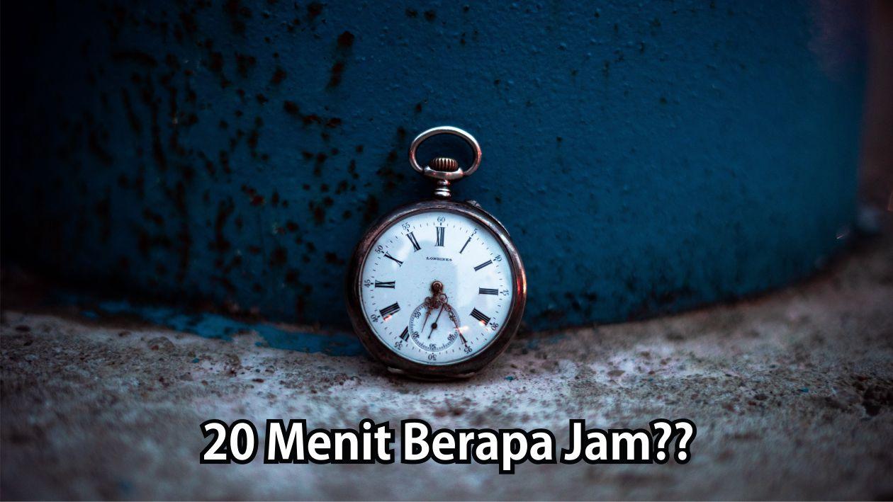 20 Menit Berapa Jam